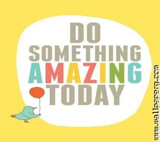 Do something amazing ,wide,wallpapers,images,pictute,photos
