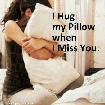 I hug my pillow when i miss you