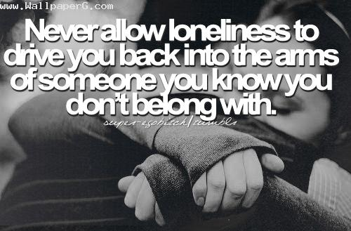 Never allow loneliness to