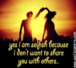 I am selfish ,wide,wallpapers,images,pictute,photos