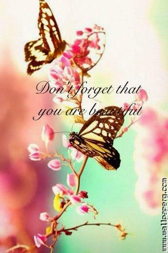 Dont forget that you are beautifull